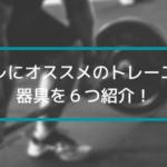 【ジム不要】自宅でのトレーニングにオススメの筋トレ器具を6つ紹介!